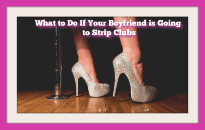 my boyfriend goes to strip clubs, what should i do?